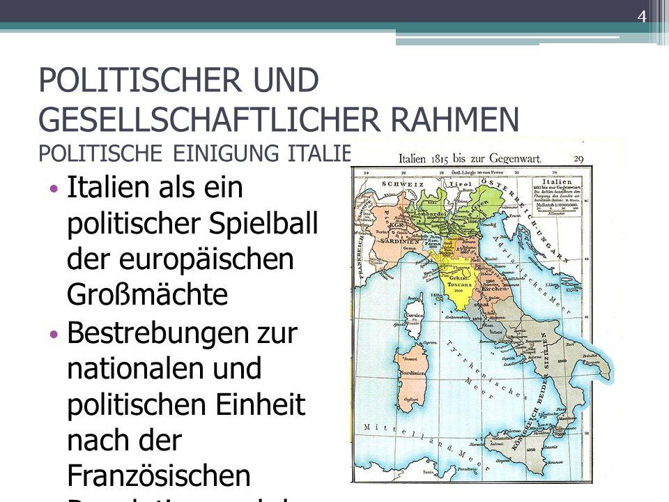 POLITISCHER UND GESELLSCHAFTLICHER RAHMEN POLITISCHE EINIGUNG ITALIENS Italien als ein politischer Spielball der europäischen Großmächte Bestrebungen zur nationalen und politischen Einheit nach der Französischen Revolution und der Herrschaft Napoleons 4