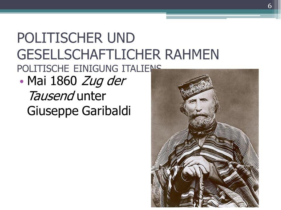 POLITISCHER UND GESELLSCHAFTLICHER RAHMEN POLITISCHE EINIGUNG ITALIENS Mai 1860 Zug der Tausend unter Giuseppe Garibaldi 6