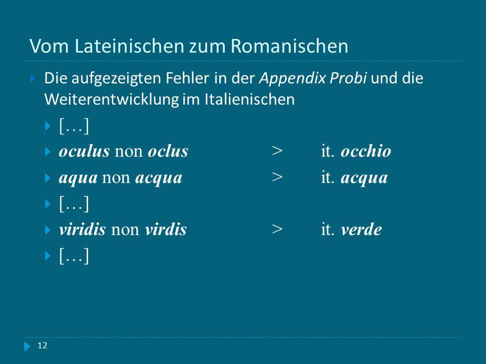 Vom Lateinischen zum Romanischen 12 Die aufgezeigten Fehler in der Appendix Probi und die Weiterentwicklung im Italienischen […] oculus non oclus >it.