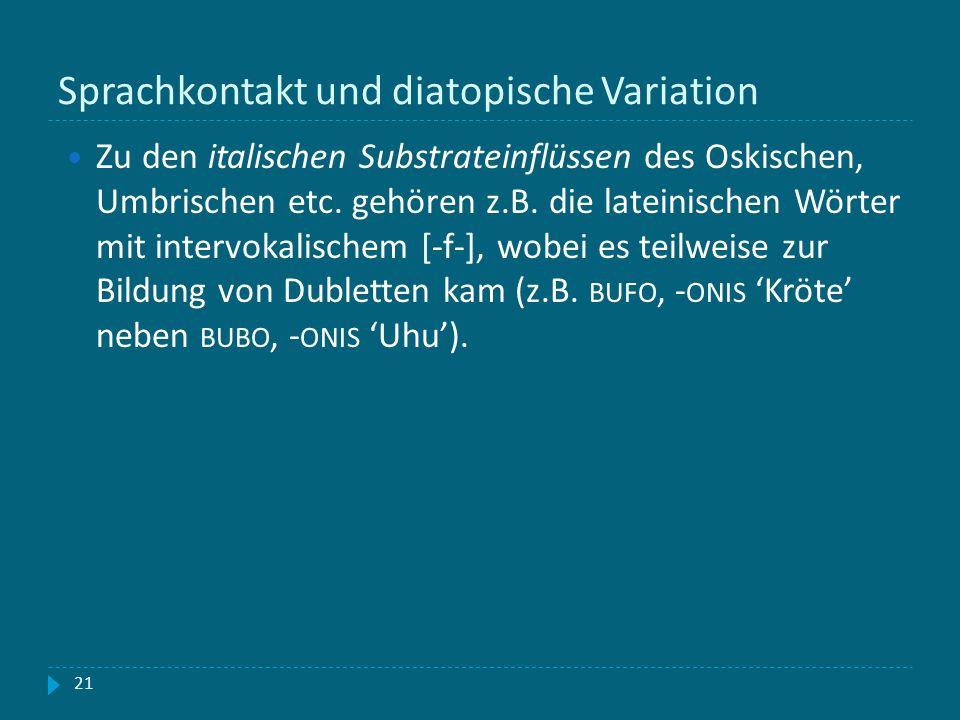 Sprachkontakt und diatopische Variation 21 Zu den italischen Substrateinflüssen des Oskischen, Umbrischen etc. gehören z.B. die lateinischen Wörter mi