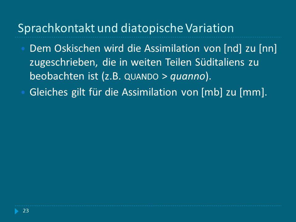 Sprachkontakt und diatopische Variation 23 Dem Oskischen wird die Assimilation von [nd] zu [nn] zugeschrieben, die in weiten Teilen Süditaliens zu beo