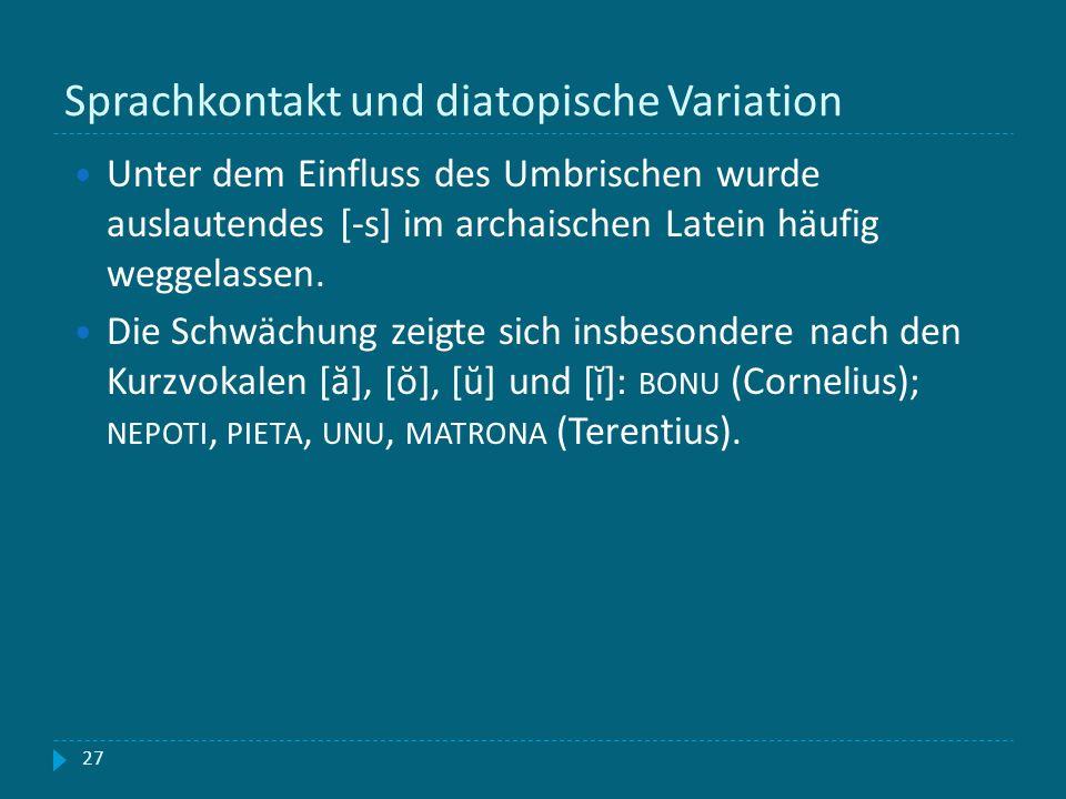 Sprachkontakt und diatopische Variation 27 Unter dem Einfluss des Umbrischen wurde auslautendes [-s] im archaischen Latein häufig weggelassen. Die Sch