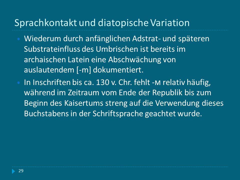 Sprachkontakt und diatopische Variation 29 Wiederum durch anfänglichen Adstrat- und späteren Substrateinfluss des Umbrischen ist bereits im archaische
