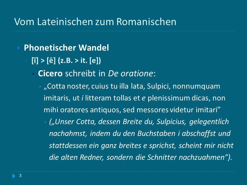 Vom Lateinischen zum Romanischen 3 Phonetischer Wandel [ĭ] > [ē] (z.B. > it. [e]) Cicero schreibt in De oratione: Cotta noster, cuius tu illa lata, Su