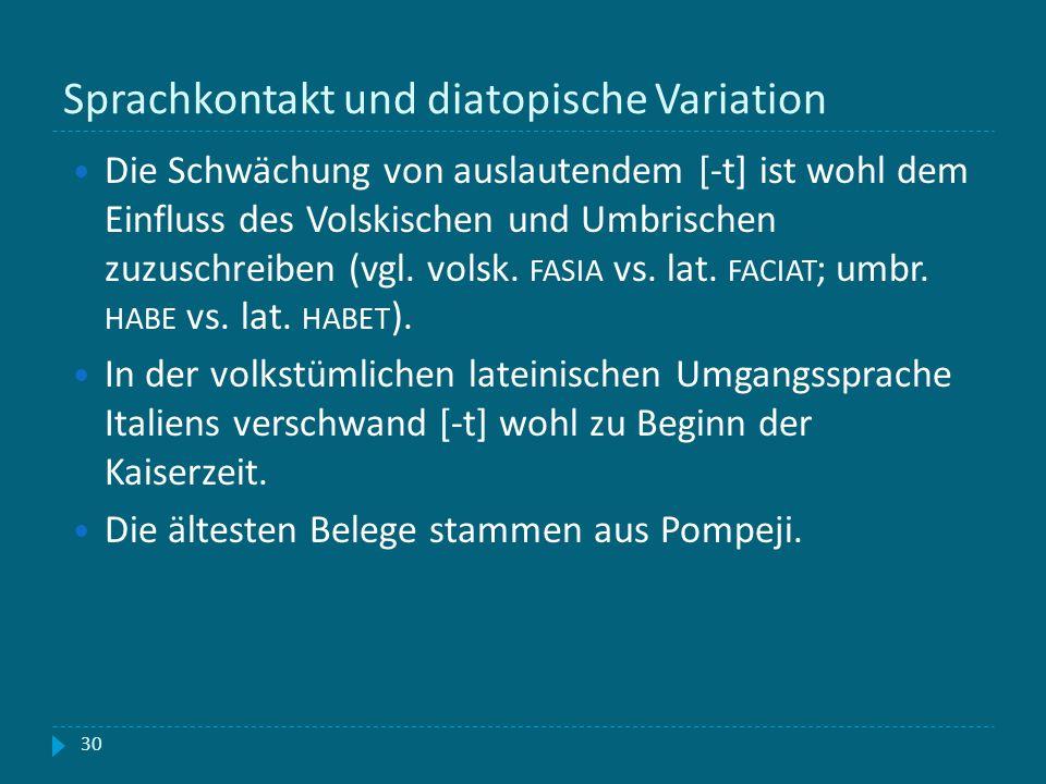 Sprachkontakt und diatopische Variation 30 Die Schwächung von auslautendem [-t] ist wohl dem Einfluss des Volskischen und Umbrischen zuzuschreiben (vg