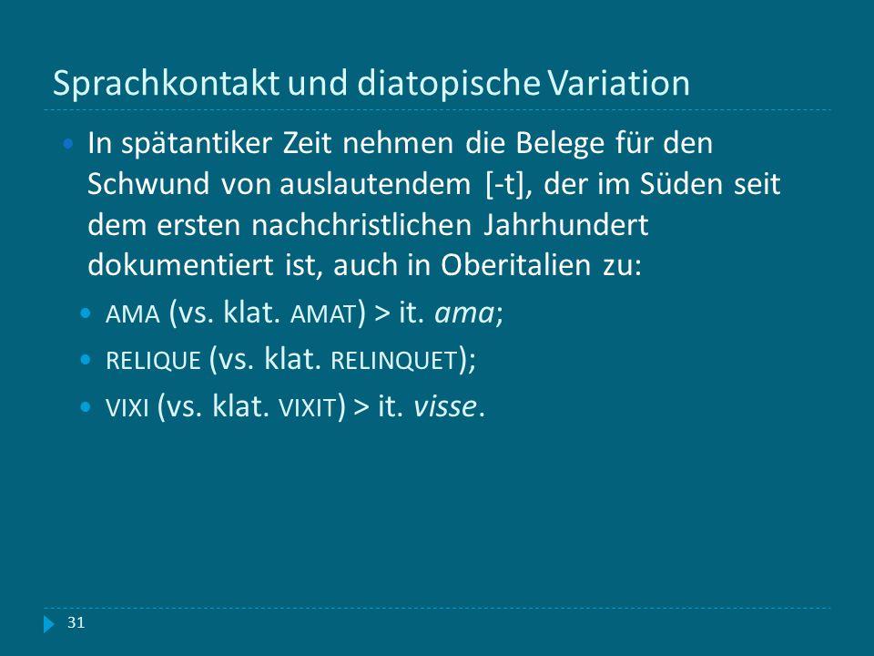Sprachkontakt und diatopische Variation 31 In spätantiker Zeit nehmen die Belege für den Schwund von auslautendem [-t], der im Süden seit dem ersten n