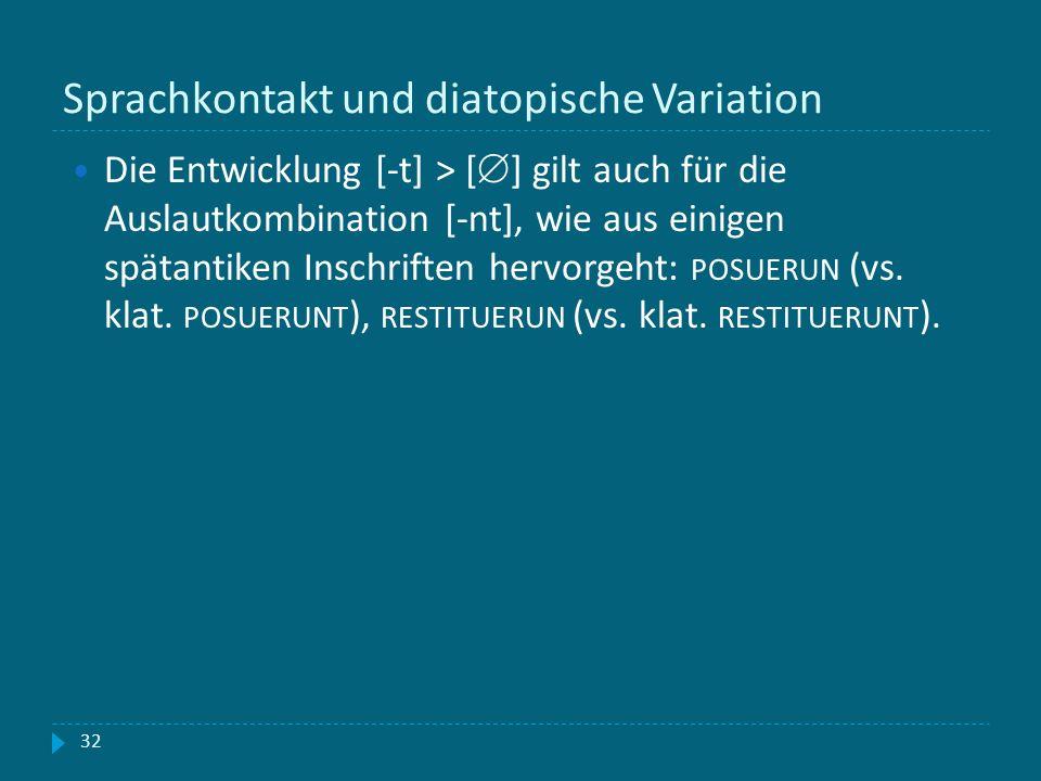 Sprachkontakt und diatopische Variation 32 Die Entwicklung [-t] > [ ] gilt auch für die Auslautkombination [-nt], wie aus einigen spätantiken Inschrif