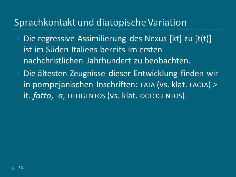 Sprachkontakt und diatopische Variation 33 Die regressive Assimilierung des Nexus [kt] zu [t(t)] ist im Süden Italiens bereits im ersten nachchristlic