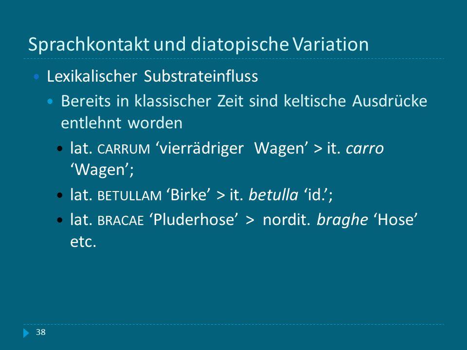 Sprachkontakt und diatopische Variation 38 Lexikalischer Substrateinfluss Bereits in klassischer Zeit sind keltische Ausdrücke entlehnt worden lat. CA