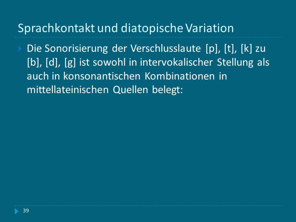 Sprachkontakt und diatopische Variation 39 Die Sonorisierung der Verschlusslaute [p], [t], [k] zu [b], [d], [g] ist sowohl in intervokalischer Stellun