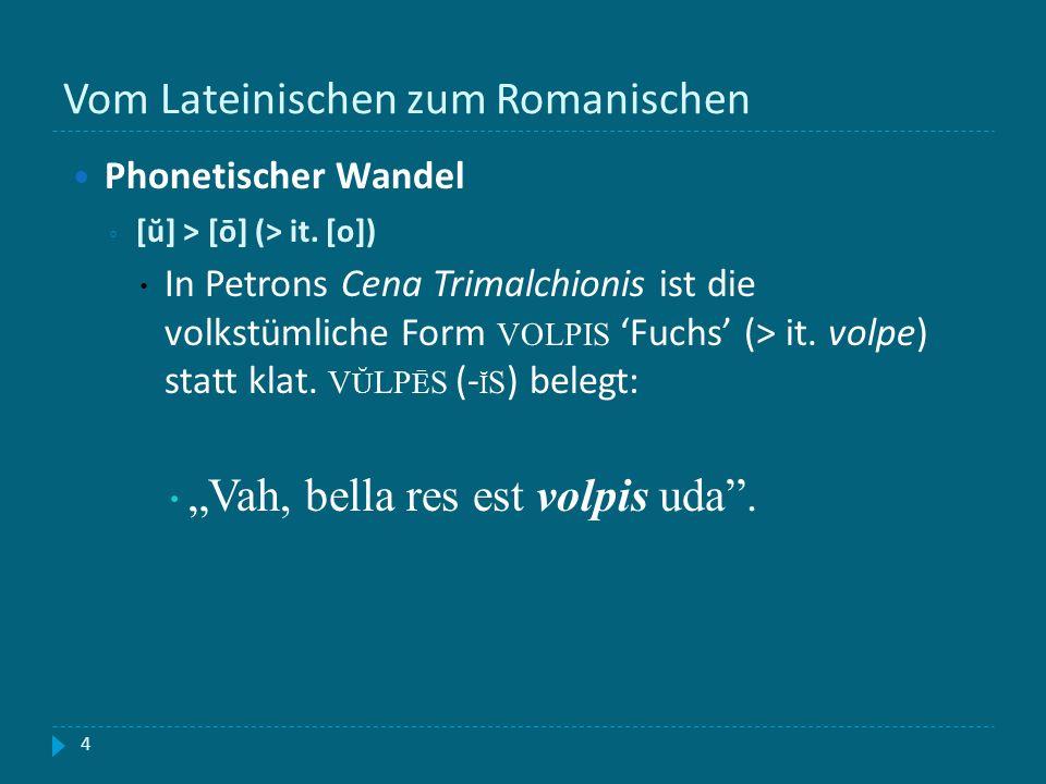Vom Lateinischen zum Romanischen 4 Phonetischer Wandel [ŭ] > [ō] (> it. [o]) In Petrons Cena Trimalchionis ist die volkstümliche Form VOLPIS Fuchs (>