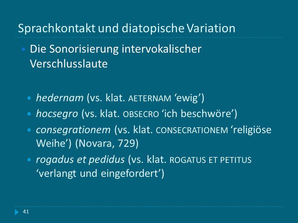 Sprachkontakt und diatopische Variation 41 Die Sonorisierung intervokalischer Verschlusslaute hedernam (vs. klat. AETERNAM ewig) hocsegro (vs. klat. O
