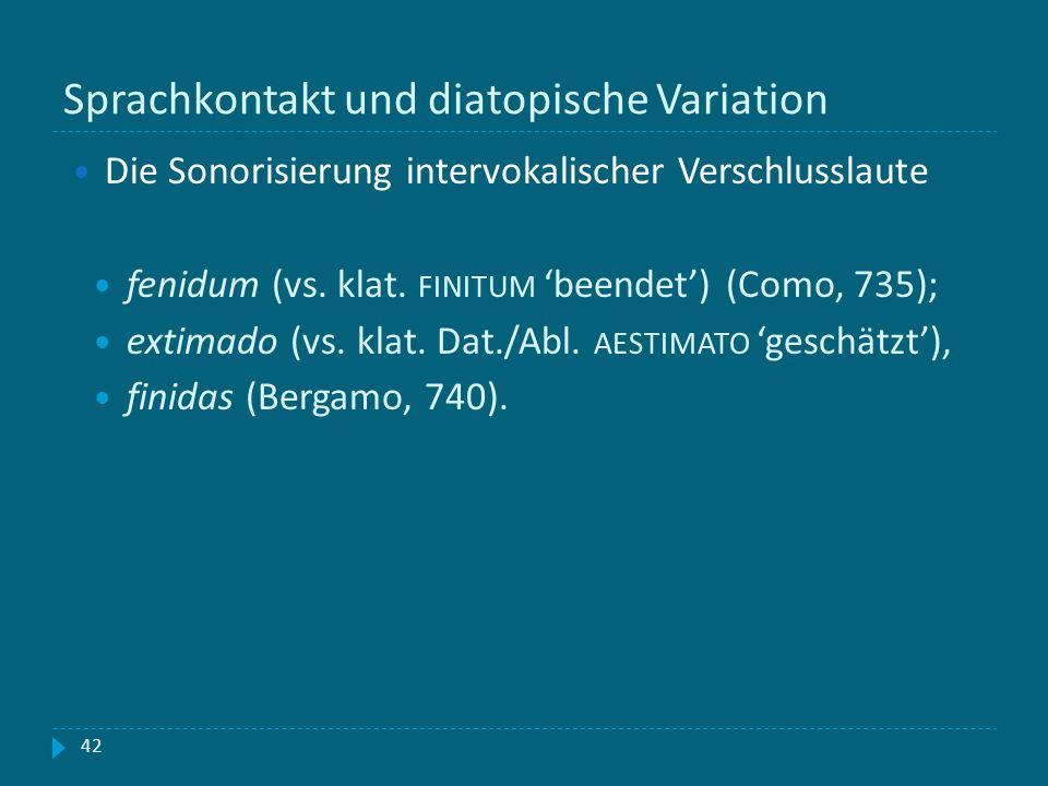 Sprachkontakt und diatopische Variation 42 Die Sonorisierung intervokalischer Verschlusslaute fenidum (vs. klat. FINITUM beendet) (Como, 735); extimad