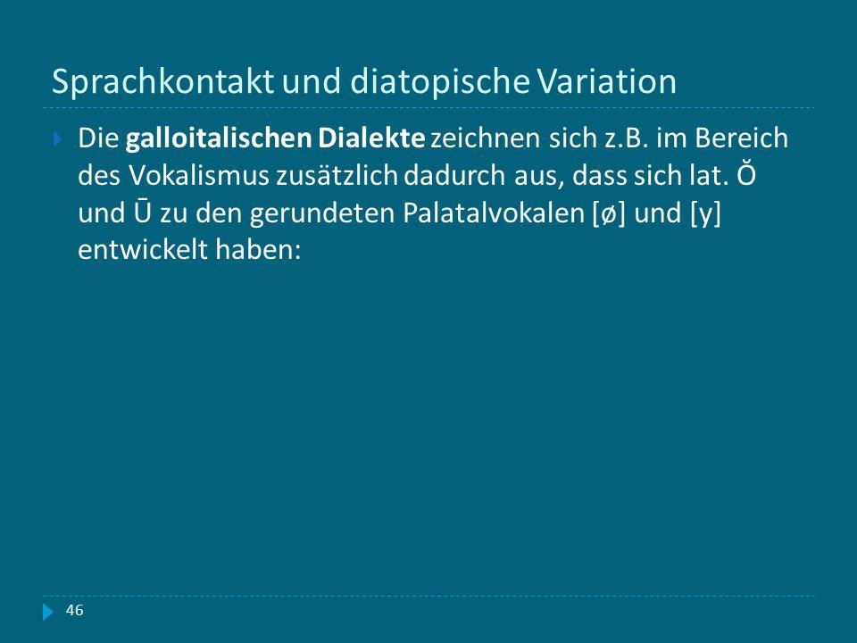 Sprachkontakt und diatopische Variation 46 Die galloitalischen Dialekte zeichnen sich z.B. im Bereich des Vokalismus zusätzlich dadurch aus, dass sich
