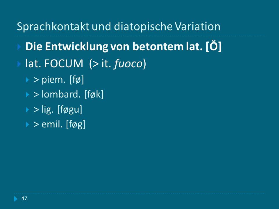 Sprachkontakt und diatopische Variation 47 Die Entwicklung von betontem lat. [Ŏ] lat. FOCUM (> it. fuoco) > piem. [fø] > lombard. [føk] > lig. [føgu]