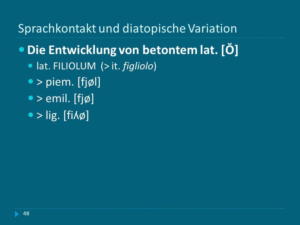 Sprachkontakt und diatopische Variation 48 Die Entwicklung von betontem lat. [Ŏ] lat. FILIOLUM (> it. figliolo) > piem. [fjøl] > emil. [fjø] > lig. [f