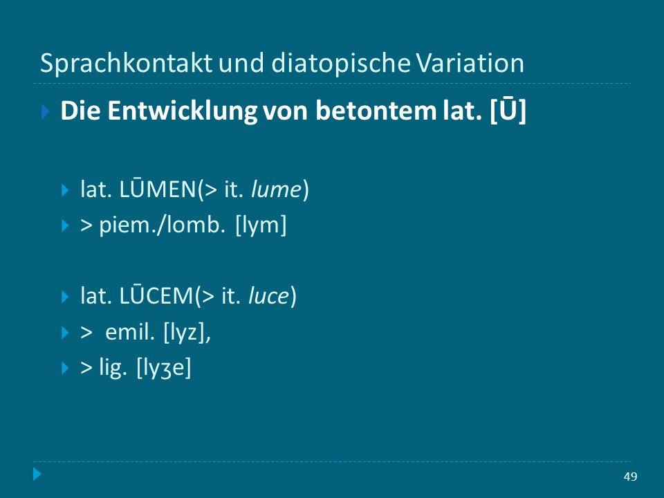 Sprachkontakt und diatopische Variation 49 Die Entwicklung von betontem lat. [Ū] lat. LŪMEN(> it. lume) > piem./lomb. [lym] lat. LŪCEM(> it. luce) > e