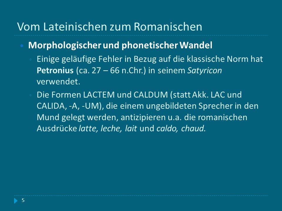 Vom Lateinischen zum Romanischen 5 Morphologischer und phonetischer Wandel Einige geläufige Fehler in Bezug auf die klassische Norm hat Petronius (ca.