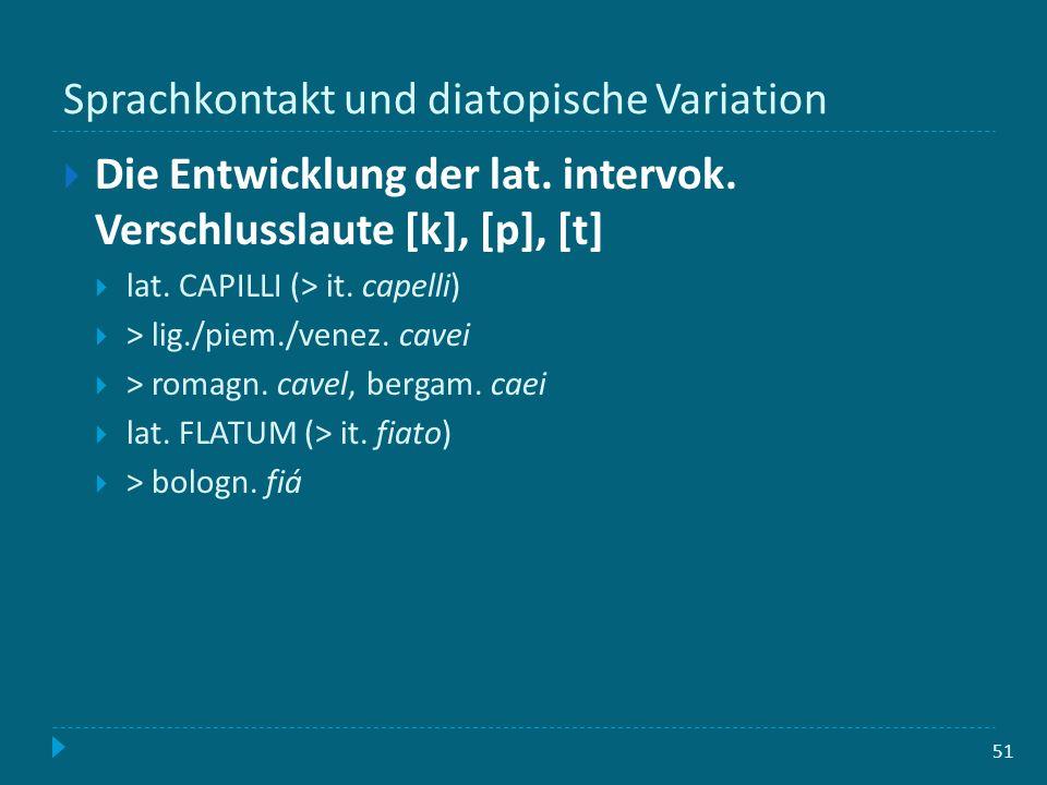 Sprachkontakt und diatopische Variation 51 Die Entwicklung der lat. intervok. Verschlusslaute [k], [p], [t] lat. CAPILLI (> it. capelli) > lig./piem./