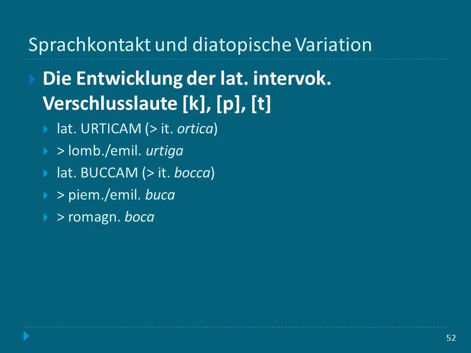 Sprachkontakt und diatopische Variation 52 Die Entwicklung der lat. intervok. Verschlusslaute [k], [p], [t] lat. URTICAM (> it. ortica) > lomb./emil.