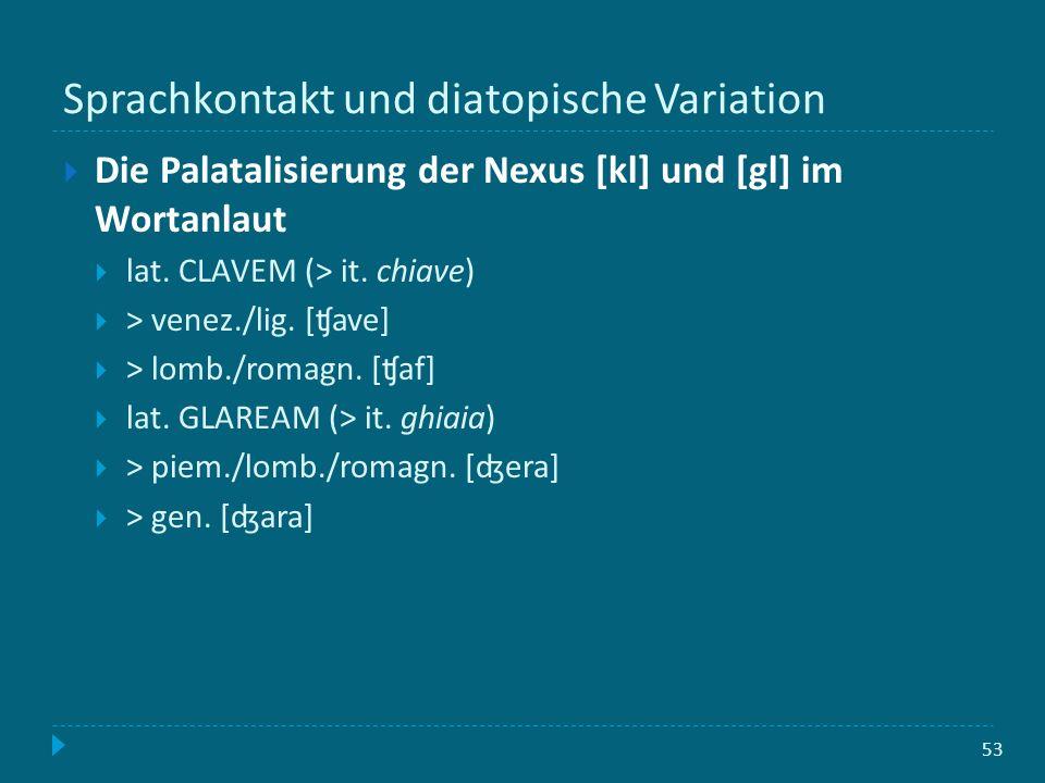 Sprachkontakt und diatopische Variation 53 Die Palatalisierung der Nexus [kl] und [gl] im Wortanlaut lat. CLAVEM (> it. chiave) > venez./lig. [ʧave] >