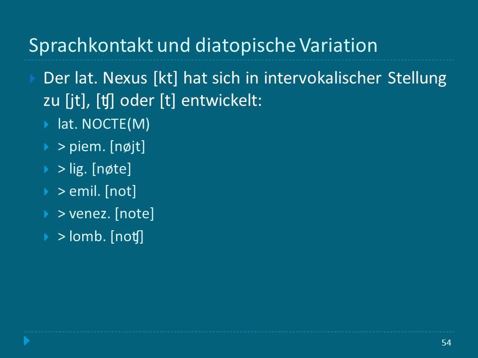 Sprachkontakt und diatopische Variation 54 Der lat. Nexus [kt] hat sich in intervokalischer Stellung zu [jt], [ʧ] oder [t] entwickelt: lat. NOCTE(M) >