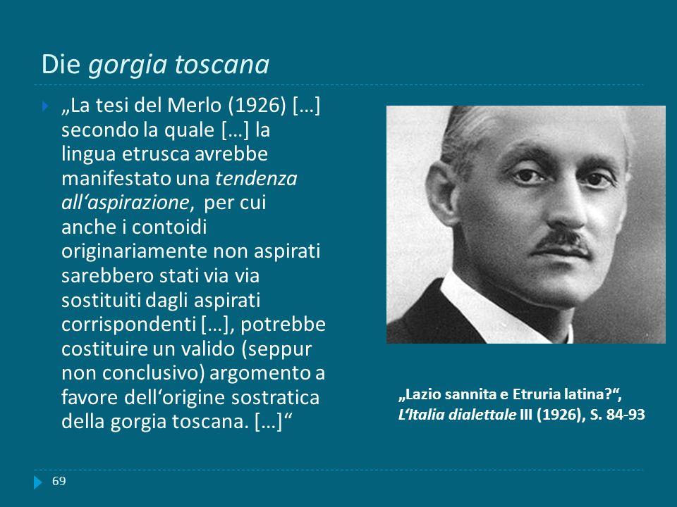 Die gorgia toscana 69 La tesi del Merlo (1926) […] secondo la quale […] la lingua etrusca avrebbe manifestato una tendenza allaspirazione, per cui anc