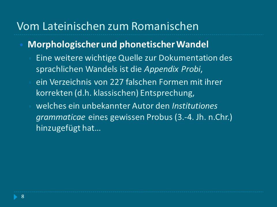 Vom Lateinischen zum Romanischen 8 Morphologischer und phonetischer Wandel Eine weitere wichtige Quelle zur Dokumentation des sprachlichen Wandels ist