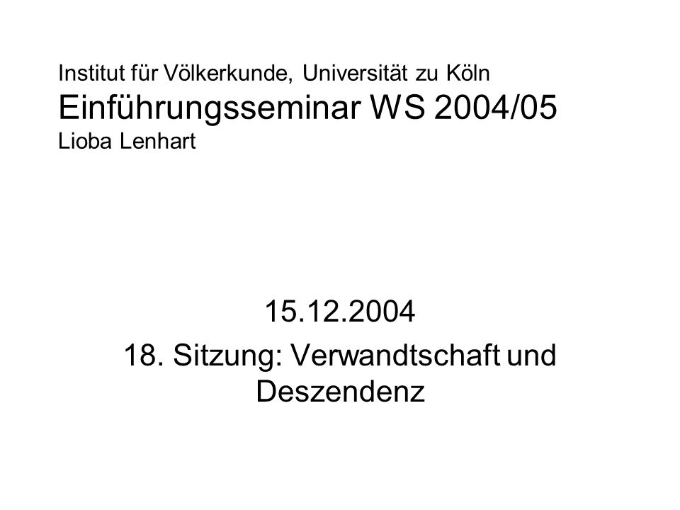 Institut für Völkerkunde, Universität zu Köln Einführungsseminar WS 2004/05 Lioba Lenhart 15.12.2004 18. Sitzung: Verwandtschaft und Deszendenz