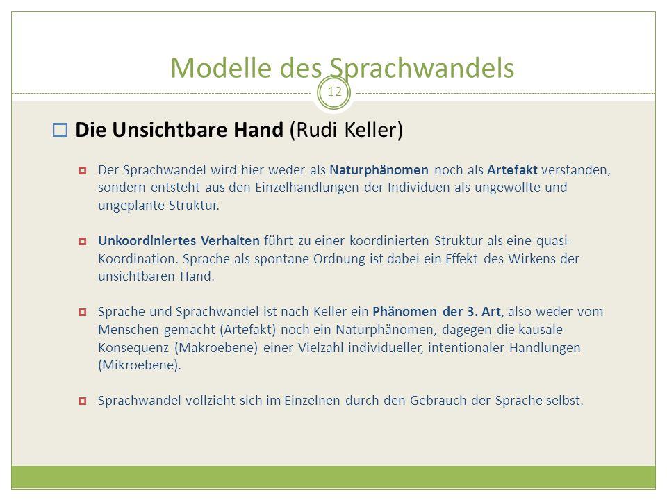 Modelle des Sprachwandels 12 Die Unsichtbare Hand (Rudi Keller) Der Sprachwandel wird hier weder als Naturphänomen noch als Artefakt verstanden, sonde