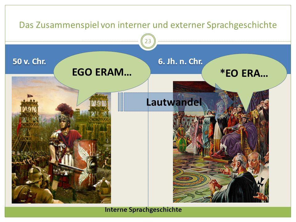 50 v. Chr. 6. Jh. n. Chr. 23 Das Zusammenspiel von interner und externer Sprachgeschichte *EO ERA… EGO ERAM… Lautwandel Interne Sprachgeschichte