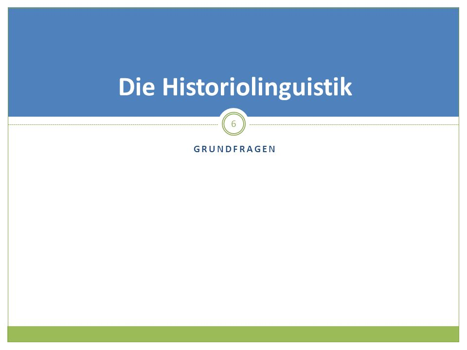 GRUNDFRAGEN 6 Die Historiolinguistik