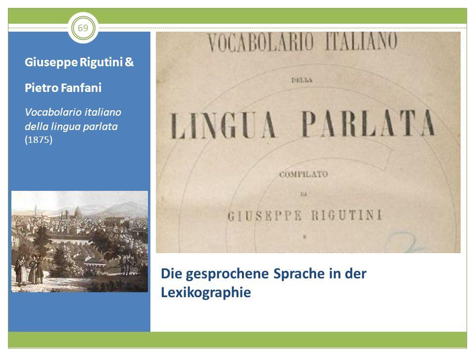 69 Die gesprochene Sprache in der Lexikographie Giuseppe Rigutini & Pietro Fanfani Vocabolario italiano della lingua parlata (1875)