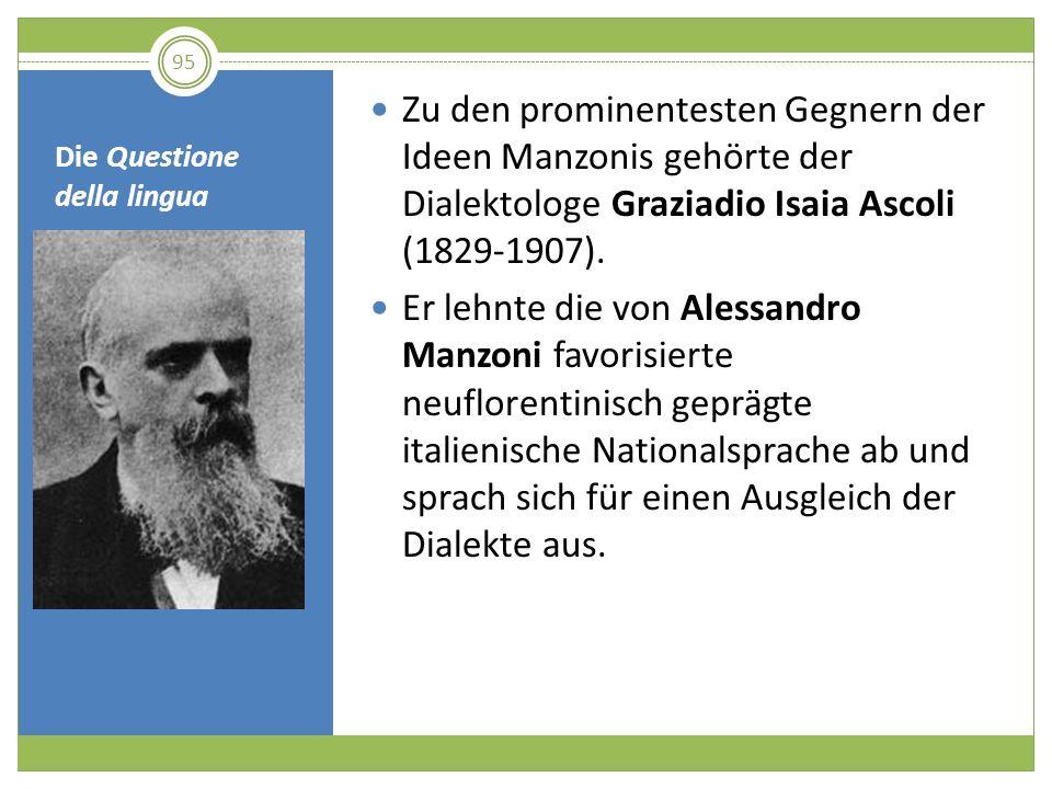 Die Questione della lingua Zu den prominentesten Gegnern der Ideen Manzonis gehörte der Dialektologe Graziadio Isaia Ascoli (1829-1907). Er lehnte die