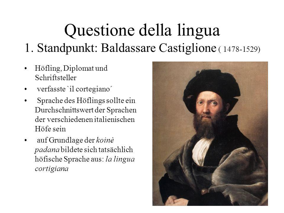Questione della lingua 1. Standpunkt: Baldassare Castiglione ( 1478-1529) Höfling, Diplomat und Schriftsteller verfasste `il cortegiano´ Sprache des H