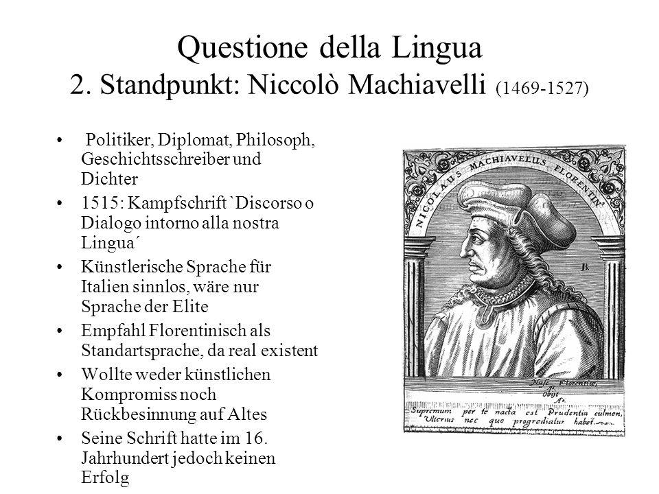 Questione della Lingua 2. Standpunkt: Niccolò Machiavelli (1469-1527) Politiker, Diplomat, Philosoph, Geschichtsschreiber und Dichter 1515: Kampfschri