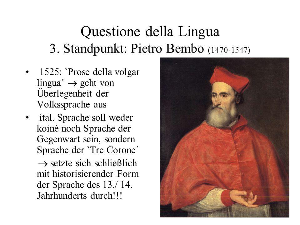 Questione della Lingua 3. Standpunkt: Pietro Bembo (1470-1547) 1525: `Prose della volgar lingua´ geht von Überlegenheit der Volkssprache aus ital. Spr