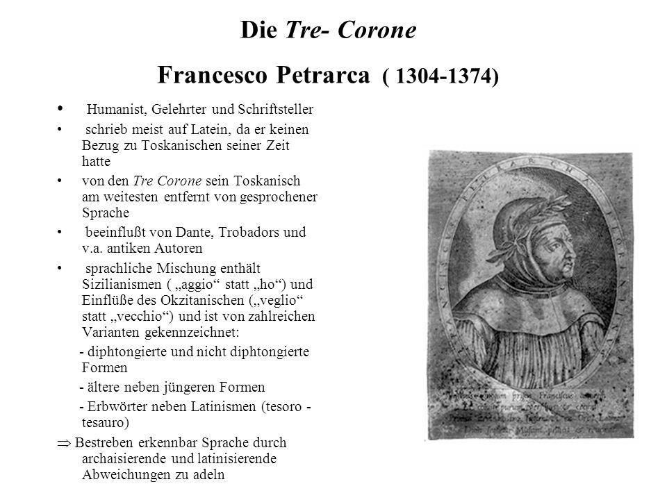 Die Tre- Corone Francesco Petrarca ( 1304-1374) Humanist, Gelehrter und Schriftsteller schrieb meist auf Latein, da er keinen Bezug zu Toskanischen seiner Zeit hatte von den Tre Corone sein Toskanisch am weitesten entfernt von gesprochener Sprache beeinflußt von Dante, Trobadors und v.a.
