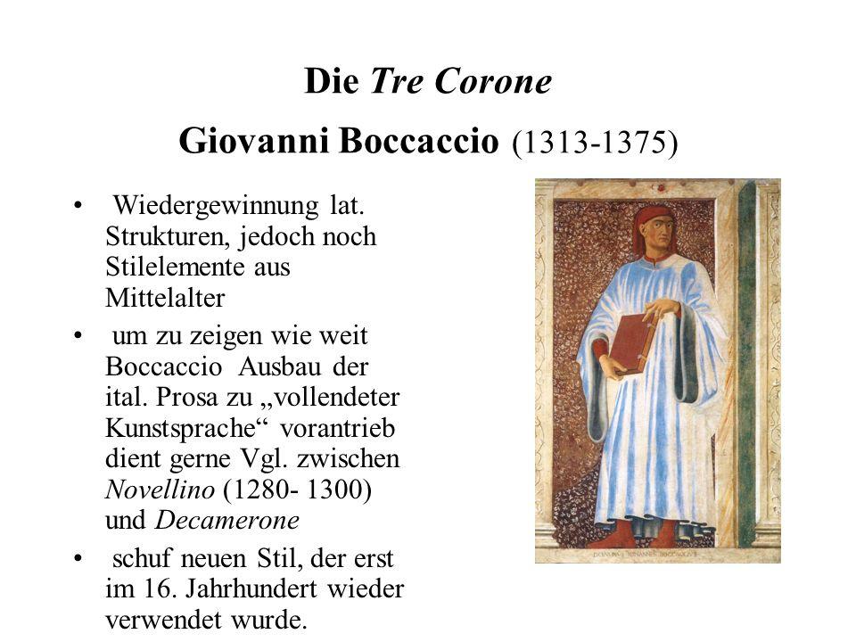 Die Tre Corone Giovanni Boccaccio (1313-1375) Wiedergewinnung lat. Strukturen, jedoch noch Stilelemente aus Mittelalter um zu zeigen wie weit Boccacci