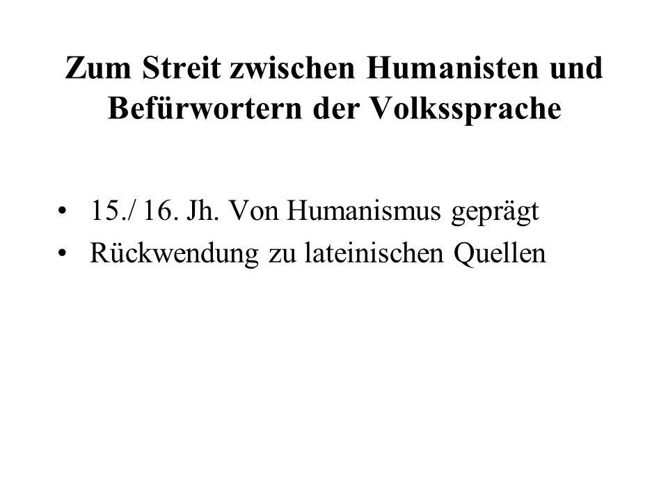 Zum Streit zwischen Humanisten und Befürwortern der Volkssprache 15./ 16. Jh. Von Humanismus geprägt Rückwendung zu lateinischen Quellen