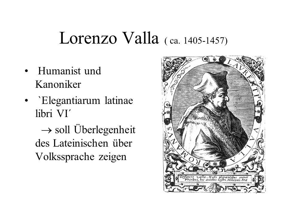 Lorenzo Valla ( ca. 1405-1457) Humanist und Kanoniker `Elegantiarum latinae libri VI´ soll Überlegenheit des Lateinischen über Volkssprache zeigen