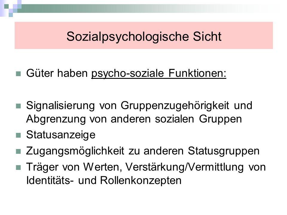 Sozialpsychologische Sicht Güter haben psycho-soziale Funktionen: Signalisierung von Gruppenzugehörigkeit und Abgrenzung von anderen sozialen Gruppen