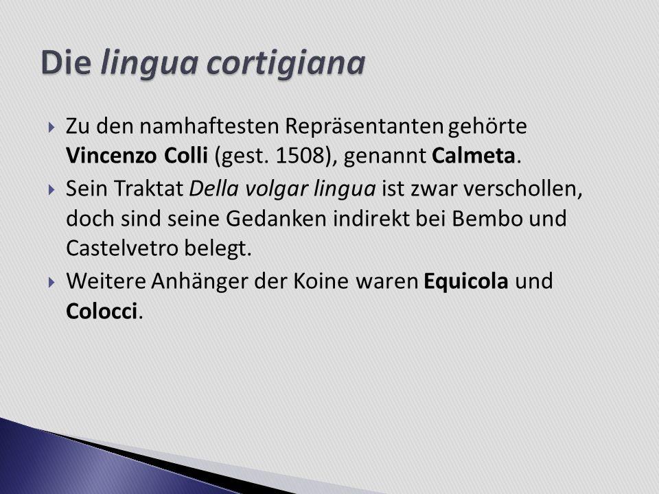 Zu den namhaftesten Repräsentanten gehörte Vincenzo Colli (gest. 1508), genannt Calmeta. Sein Traktat Della volgar lingua ist zwar verschollen, doch s