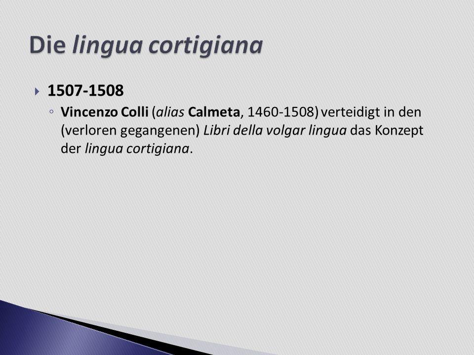 1507-1508 Vincenzo Colli (alias Calmeta, 1460-1508) verteidigt in den (verloren gegangenen) Libri della volgar lingua das Konzept der lingua cortigian
