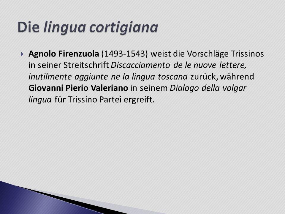 Agnolo Firenzuola (1493-1543) weist die Vorschläge Trissinos in seiner Streitschrift Discacciamento de le nuove lettere, inutilmente aggiunte ne la li