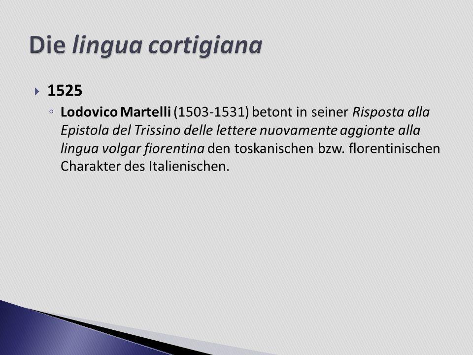 1525 Lodovico Martelli (1503-1531) betont in seiner Risposta alla Epistola del Trissino delle lettere nuovamente aggionte alla lingua volgar fiorentin