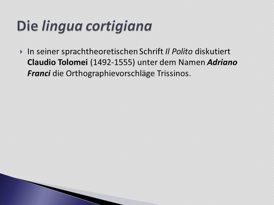 In seiner sprachtheoretischen Schrift Il Polito diskutiert Claudio Tolomei (1492-1555) unter dem Namen Adriano Franci die Orthographievorschläge Triss