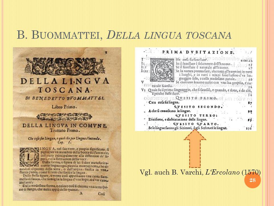 B. B UOMMATTEI, D ELLA LINGUA TOSCANA 28 Vgl. auch B. Varchi, LErcolano (1570)