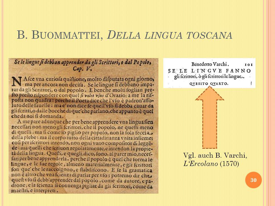 B. B UOMMATTEI, D ELLA LINGUA TOSCANA 30 Vgl. auch B. Varchi, LErcolano (1570)
