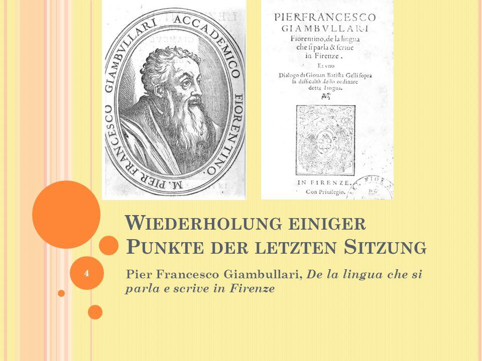 W IEDERHOLUNG EINIGER P UNKTE DER LETZTEN S ITZUNG Pier Francesco Giambullari, De la lingua che si parla e scrive in Firenze 4